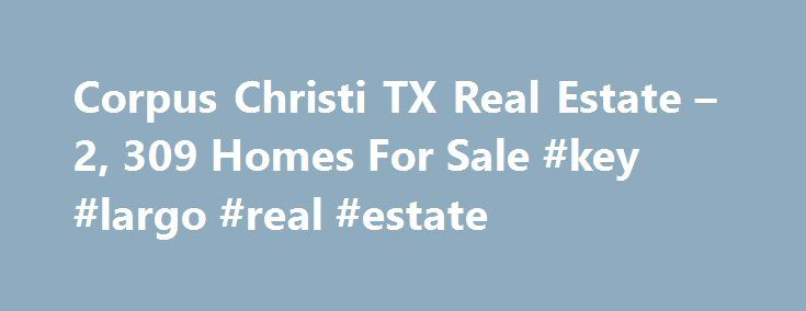 Corpus Christi TX Real Estate – 2, 309 Homes For Sale #key #largo #real #estate http://real-estate.remmont.com/corpus-christi-tx-real-estate-2-309-homes-for-sale-key-largo-real-estate/  #corpus christi real estate # Corpus Christi TX Real Estate Why use Zillow? Zillow helps you find the newest Corpus Christi real estate listings. By analyzing information on thousands of single family homes for sale in Corpus Christi, Texas and across the United States, we calculate home values (Zestimates)…