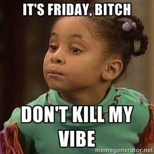 It's Friday, bitch Don't kill my vibe | Olivia huxtable