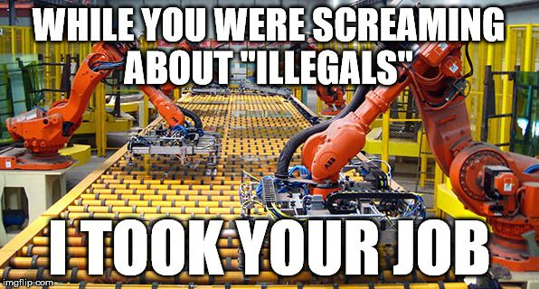 """""""Immigrant took our jobs"""" They said   WHILE YOU WERE SCREAMING ABOUT """"ILLEGALS"""" I TOOK YOUR JOB   image tagged in memes,funny memes,immigration,robot,they took our jobs,smakotok   made w/ Imgflip meme maker"""