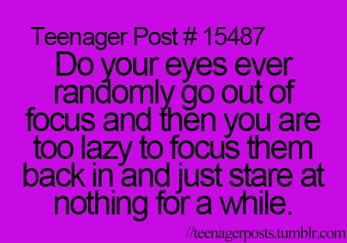 Do your eyes ever randomly go out of focus and them you are too lazy to focus them back I and just star at nothing for a while - teenager post