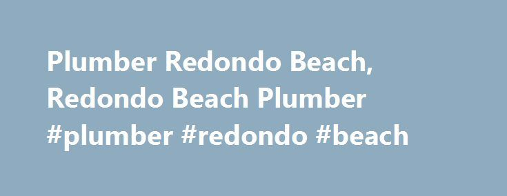 Plumber Redondo Beach, Redondo Beach Plumber #plumber #redondo #beach http://oakland.remmont.com/plumber-redondo-beach-redondo-beach-plumber-plumber-redondo-beach/  # Ritz Plumbing – Redondo Beach Plumbers and Sewer Drain Specialists Affordable Rates Are you in need of a Redondo Beach plumber who can capably and effectively fix your pipes and install new components in your sewer system? Don t let your faulty pipe system get you down: Call a Ritz associate today to get the plumbing contractor…