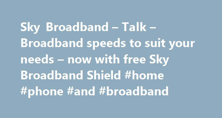 Sky Broadband – Talk – Broadband speeds to suit your needs – now with free Sky Broadband Shield #home #phone #and #broadband http://broadband.nef2.com/sky-broadband-talk-broadband-speeds-to-suit-your-needs-now-with-free-sky-broadband-shield-home-phone-and-broadband/  #broadband ireland # Sky Broadband, Fibre & Talk Here's the legal bit 10 a month Box Sets: HD package for 10 per month for 12 months. The then current price applies after the offer period. See sky.ie/talkboxsets for comparison…