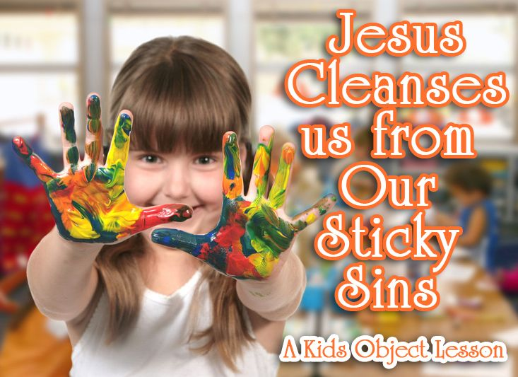 Sins are sticky. Jesus is like soap. He washes away that sticky sin if we ask forgiveness.   Check out this object lesson to teach about Jesus and sins.   http://www.christianitycove.com/free-sunday-school-lesson-plans-jesus-cleanses-us-from-our-sticky-sins/848/