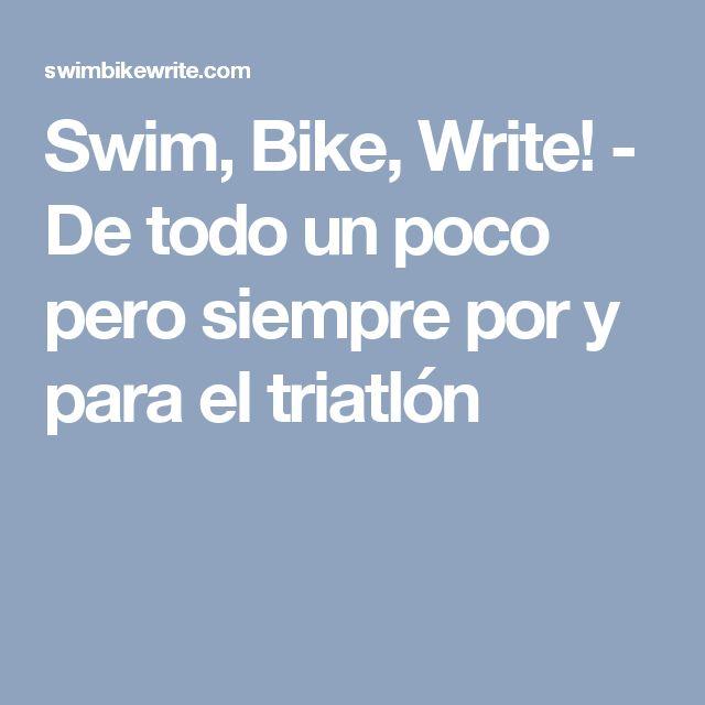 Swim, Bike, Write! - De todo un poco pero siempre por y para el triatlón