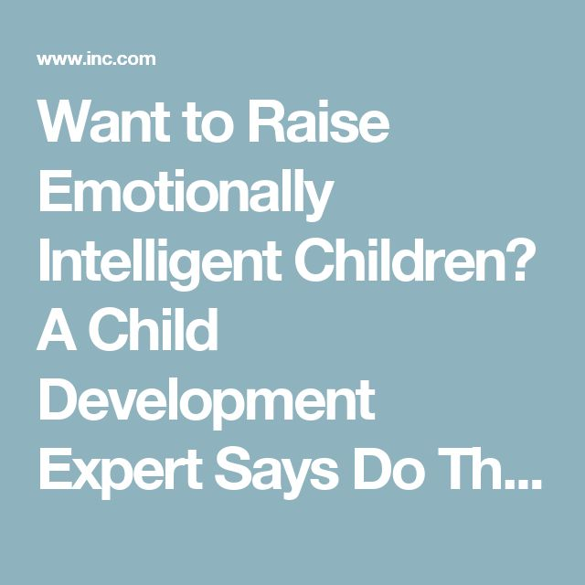 Want to Raise Emotionally Intelligent Children? A Child Development Expert Says Do These 5 Things | Inc.com