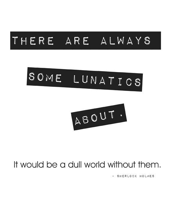 cb35a9317a00 Sherlock Holmes Quote  Lunatics