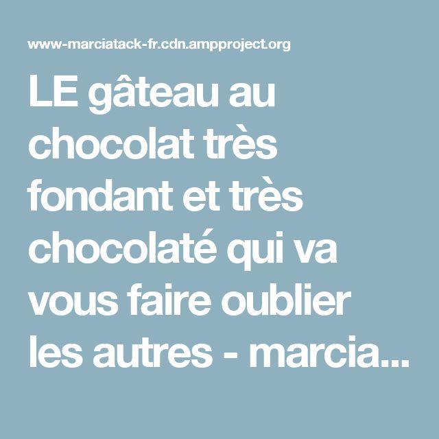 LE gâteau au chocolat très fondant et très chocolaté qui va vous faire oublier les autres - marciatack.fr