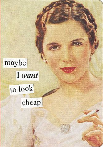 Anne Taintor: Maybe I want to look cheap.