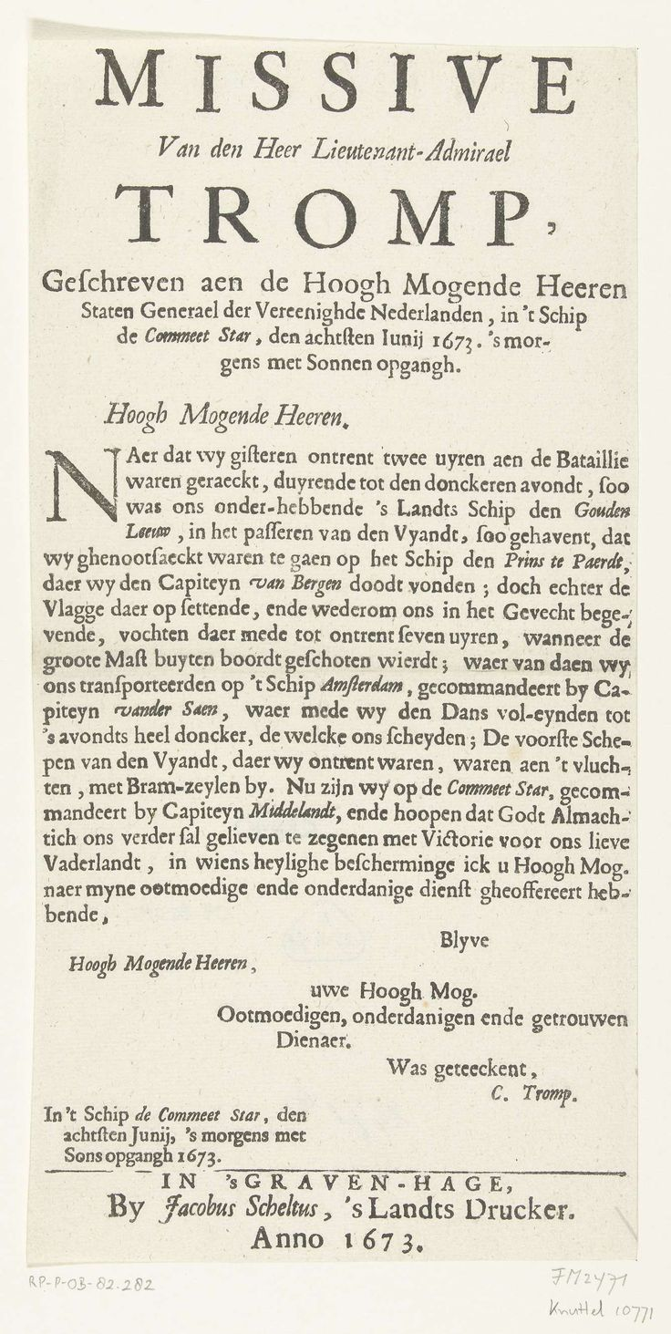 Cornelis Tromp   Missive van Tromp aan de Staten-Generaal over de overwinning in de zeeslag op Schoonevelt, 7 juni 1673, Cornelis Tromp, Jacobus Scheltus (I), 1673   Missive van admiraal Cornelis Tromp aan de Staten Generaal over de overwinning behaald in de zeeslag op Schoonevelt op 7 juni 1673 door de vloot van de Republiek onder Michiel de Ruyter en Cornelis Tromp op de gecombineerde Engels-Franse vloot onder Prins Rupert en graaf Jean d'Estrées. Tekst in één kolom.
