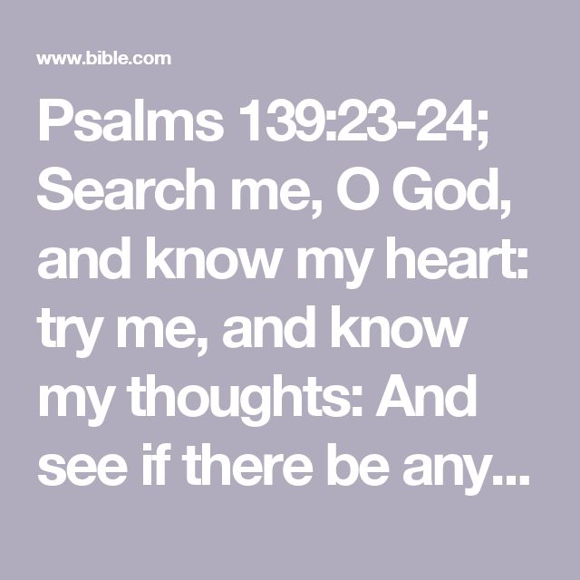 Psalms 139:23-24; Search me, O God, and know my heart: try me, and know my thoughts:  And see if there be any wicked way in me, and lead me in the way everlasting.#wicked…: Heb. way of pain, or, grief