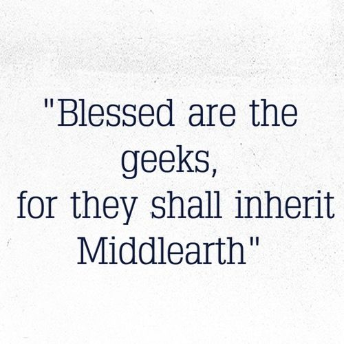 Blessed are the geeks, for they shall inherit Middle Earth. (Oh, I certainly hope so!!)