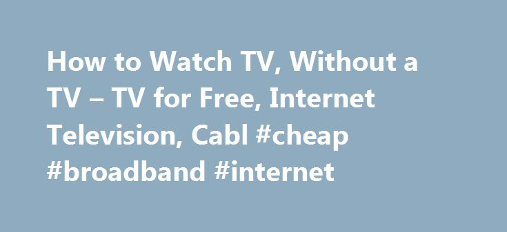 How to Watch TV, Without a TV – TV for Free, Internet Television, Cabl #cheap #broadband #internet http://internet.remmont.com/how-to-watch-tv-without-a-tv-tv-for-free-internet-television-cabl-cheap-broadband-internet/  Leaving AARP.org Website Thank You Javascript is not enabled. How to Watch TV, Without a TV En español | From its infancy as a space-hogging console delivering grainy black-and-white images, through today's razor-thin screens projecting high-definition video, the television —…