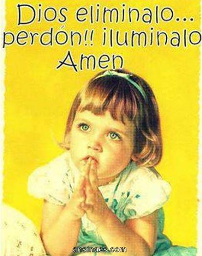 Dios Eliminalo… Perdón iluminalo Amén God, elimineer mij...sorry verlicht mij.