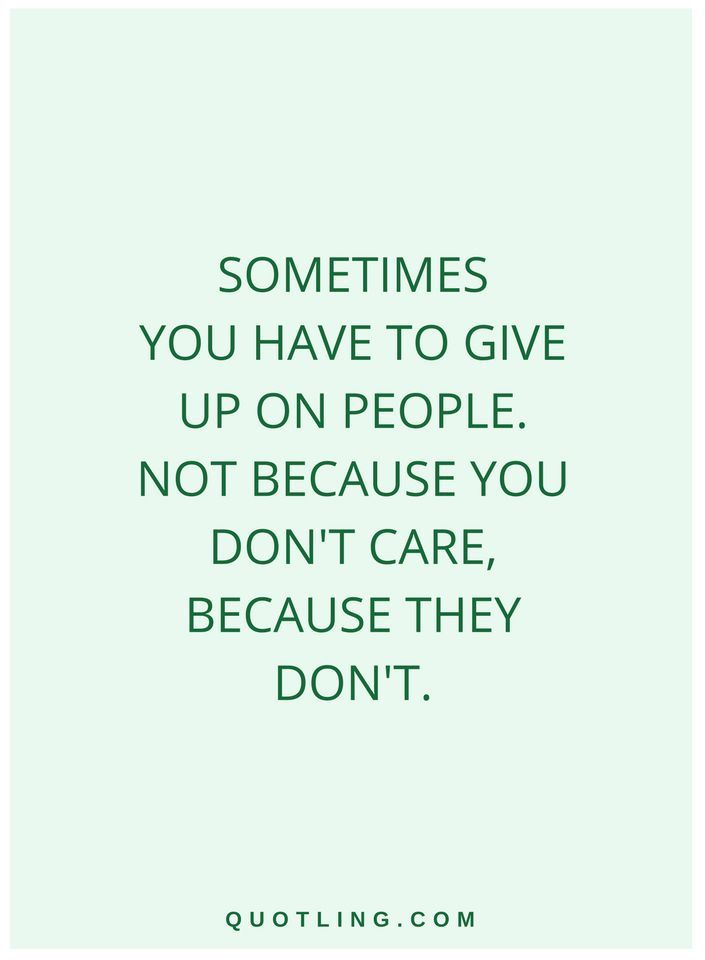 quotes Sometimes you have to give up on people. Not because you don't care, because they don't.