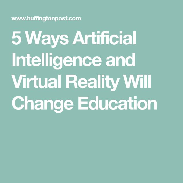 5 Ways Artificial Intelligence and Virtual Reality Will Change Education
