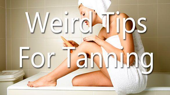 Weird tanning tips