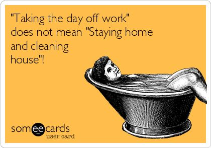 'Taking the day off work' does not mean 'Staying home and cleaning house'! ✓