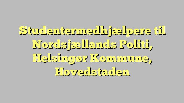 Studentermedhjælpere til Nordsjællands Politi, Helsingør Kommune, Hovedstaden