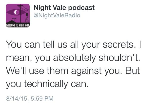 You can tell us all your secrets. I mean, you absolutely shouldn't. We'll use them against you. But you technically can. #nightvale