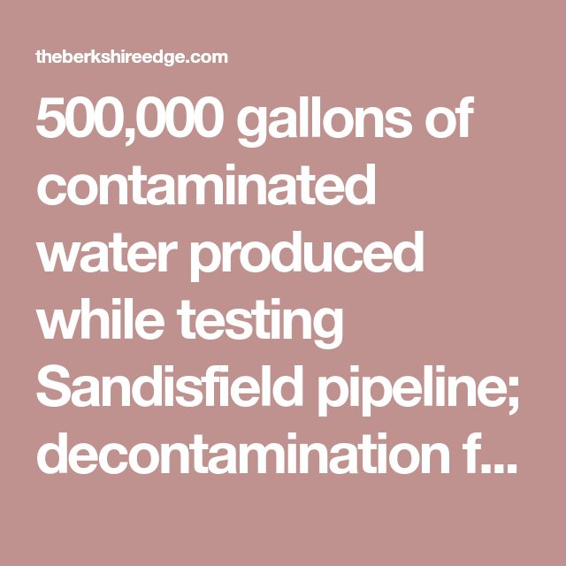 500,000 gallons of contaminated water produced while testing Sandisfield pipeline; decontamination fails |