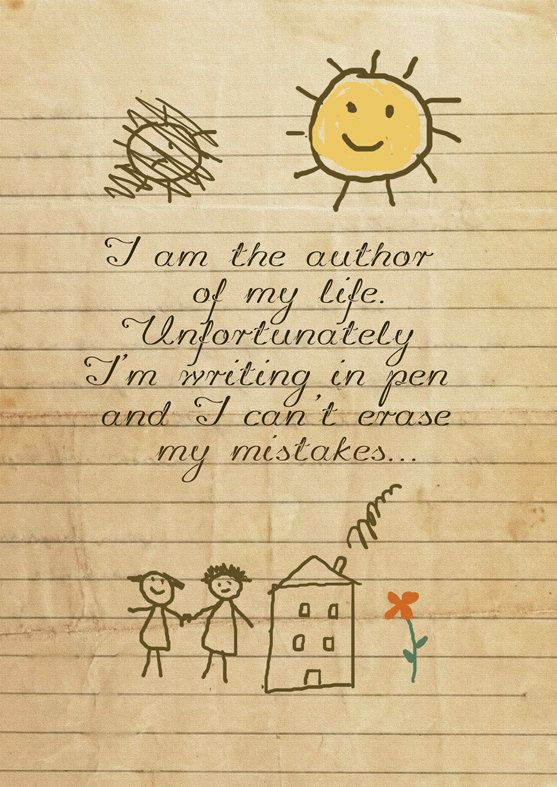 I am the author of my life.  Unfortunately I'm writing in pen and I can't erase my mistakes.
