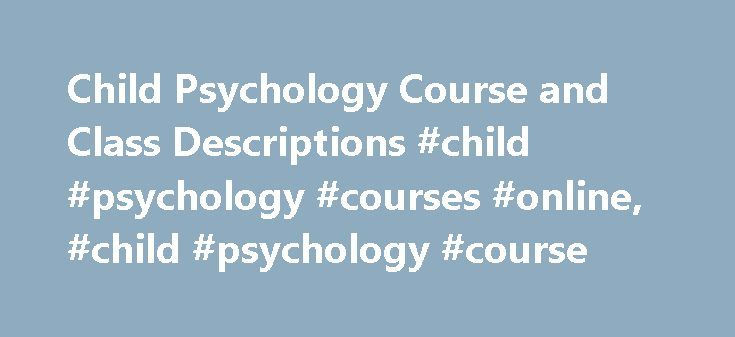 Child Psychology Course and Class Descriptions #child #psychology #courses #online, #child #psychology #course http://pharmacy.nef2.com/child-psychology-course-and-class-descriptions-child-psychology-courses-online-child-psychology-course/  # Child Psychology Course and Class Descriptions Essential Information Child psychology courses are available through bachelor's, master's and doctoral degree programs in psychology, child psychology and developmental psychology. To work as a child…