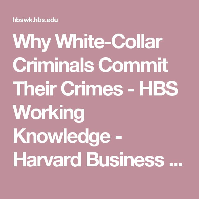 Why White-Collar Criminals Commit Their Crimes - HBS Working Knowledge - Harvard Business School