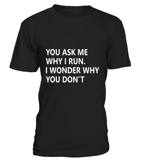"# You Ask Me Why I Run. I Wonder Why You Don't T-Shirt - Limited Edition .  Special Offer, not available in shops      Comes in a variety of styles and colours      Buy yours now before it is too late!      Secured payment via Visa / Mastercard / Amex / PayPal      How to place an order            Choose the model from the drop-down menu      Click on ""Buy it now""      Choose the size and the quantity      Add your delivery address and bank details      And that's it!      Tags: You Ask Me…"
