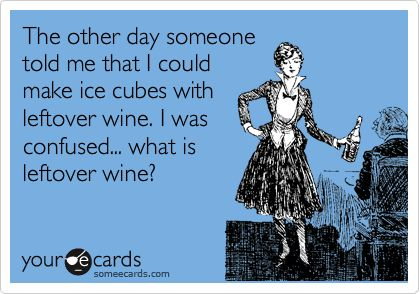 The other day someone told me that I could make ice cubes with leftover wine. I was confused... what is leftover wine?
