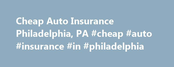 Cheap Auto Insurance Philadelphia, PA #cheap #auto #insurance #in #philadelphia http://kenya.remmont.com/cheap-auto-insurance-philadelphia-pa-cheap-auto-insurance-in-philadelphia/  # Cheap Auto Insurance Quotes There are a number of ways to obtain cheap auto insurance quotes when you need affordable auto insurance coverage quickly. The funny thing is, the need to get cheap vehicle insurance hasn t changed for over 300 years although back in the 1700 s, folks were looking for carriage…