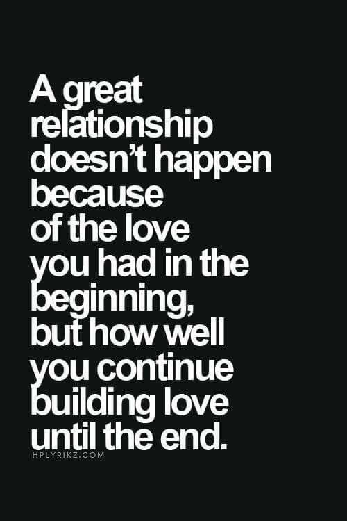 A great relationship doesn't happen because of the love you had in the beginning...