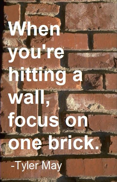 When you're hitting a wall, focus on one brick. - Tyler May (son of Michelle May)  | Pinned by AmIHungry.com