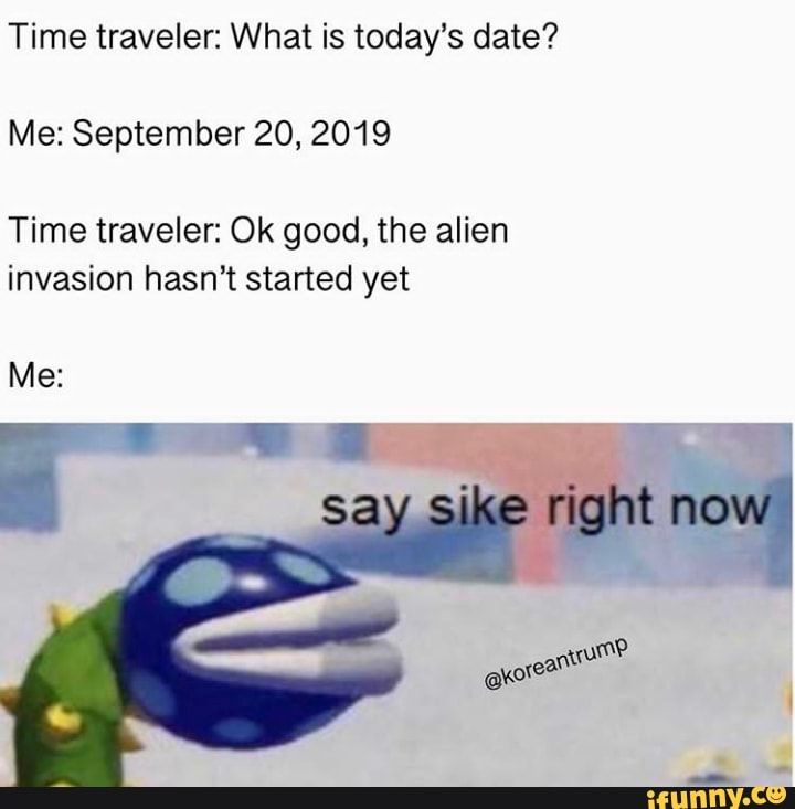 Time Traveler What Is Today S Date Me September 20 2019 Time Traveler Ok Good The Alien Invasion Hasn T Started Yet Me Ifunny Stupid Memes Funny Relatable Memes Stupid Funny Memes