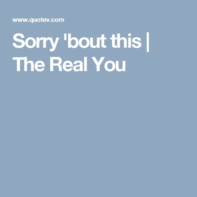 Sorry 'bout this | The Real You