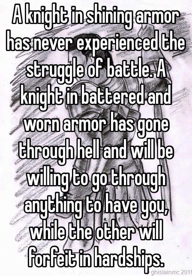 """A knight in shining armor has never experienced the struggle of battle. A knight in battered and worn armor has gone through hell and will be willing to go through anything to have you, while the other will forfeit in hardships."""