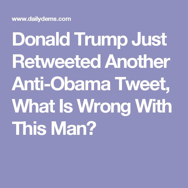 Donald Trump Just Retweeted Another Anti-Obama Tweet, What Is Wrong With This Man?