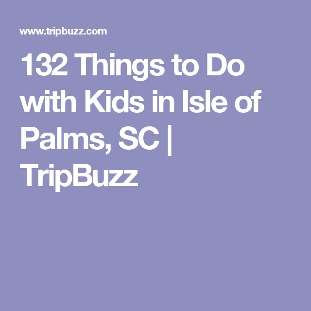 132 Things to Do with Kids in Isle of Palms, SC | TripBuzz