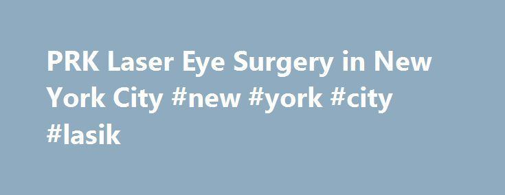 PRK Laser Eye Surgery in New York City #new #york #city #lasik http://st-loius.remmont.com/prk-laser-eye-surgery-in-new-york-city-new-york-city-lasik/  # PRK in New York and New Jersey PRK in New York and New Jersey Joseph DelloRusso Dello Russo LaserVision provides PRK to residents from Brooklyn, Long Island, Manhattan, and other neighboring cities in New York and North Jersey. What Is PRK? Before LASIK was developed, there was Photo Refractive Keratectomy, known as PRK. It was the very…