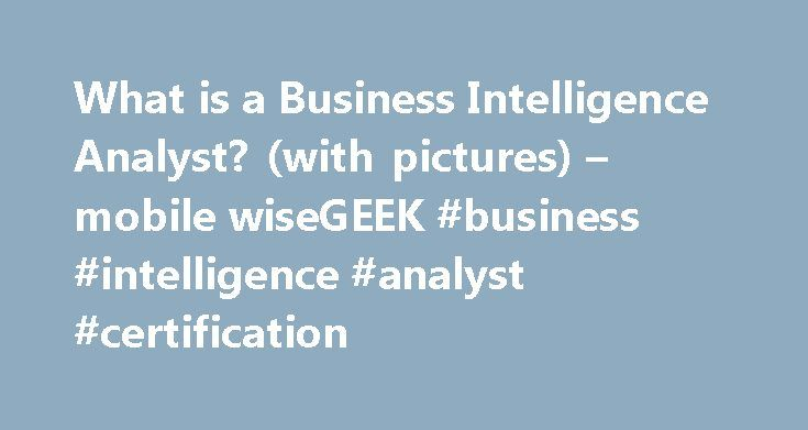 What is a Business Intelligence Analyst? (with pictures) – mobile wiseGEEK #business #intelligence #analyst #certification http://namibia.nef2.com/what-is-a-business-intelligence-analyst-with-pictures-mobile-wisegeek-business-intelligence-analyst-certification/  # wiseGEEK: What is a Business Intelligence Analyst? A business intelligence analyst is a person who assists managers in making informed business decisions in order to sustain or improve a business organization's competitive…