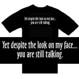 Funny T-Shirts ~ Yet Despite The Look On My Face...You Are Still Talking ~ Humorous Slogans Comical Sayings Shirt; Novelty Item Made of 100% Cotton Adult Size (XL) Extra Large; Great Gift Idea (Mens, Youth, Teens, & Adults T-Shirts) (Apparel)By T-Shirts