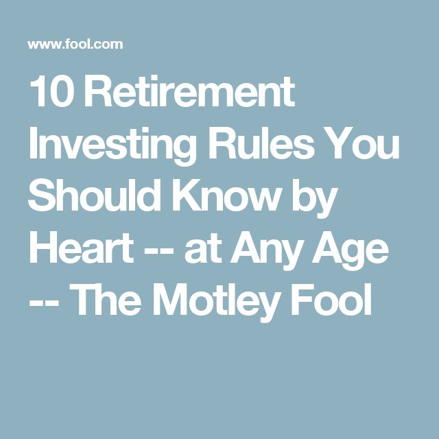 10 Retirement Investing Rules You Should Know by Heart -- at Any Age -- The Motley Fool