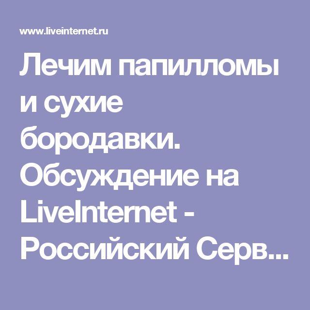Лечим папилломы и сухие бородавки. Обсуждение на LiveInternet - Российский Сервис Онлайн-Дневников