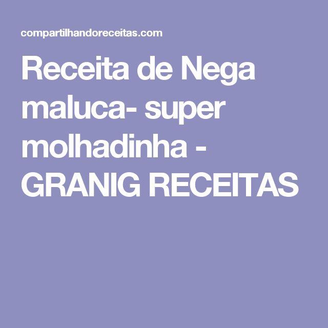 Receita de Nega maluca- super molhadinha - GRANIG RECEITAS