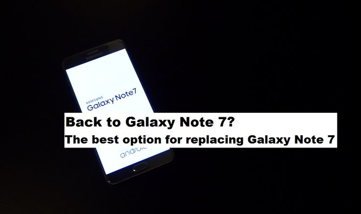 Back to Note 7? The best option for replacing Galaxy Note 7. --- Am revenit la Note 7? Cea mai bună opţiune pentru înlocuirea Galaxy Note 7.