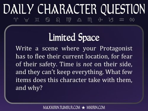 ★ Daily Character Question ★  Limited Space Write a scene where your Protagonist has to flee their current location, for fear of their safety. Time is not on their side, and they can't keep everything. What few items does this character take with them, and why?  Any work you create based off this prompt belongs to you, no sourcing is necessary though it would be really appreciated! And don't forget to tag maxkirin (or tweet @MistreKirin), so that I can check-out your stories! Want more ...