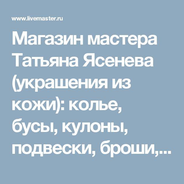 Магазин мастера Татьяна Ясенева (украшения из кожи): колье, бусы, кулоны, подвески, броши, букеты, серьги