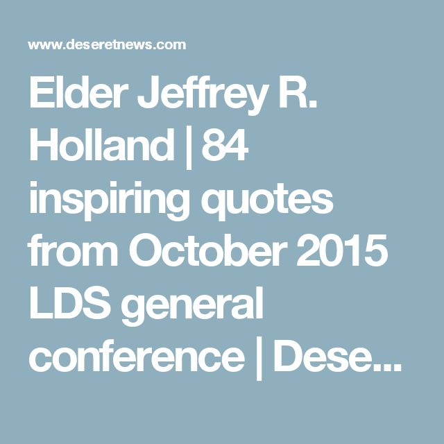 Elder Jeffrey R. Holland | 84 inspiring quotes from October 2015 LDS general conference | Deseret News