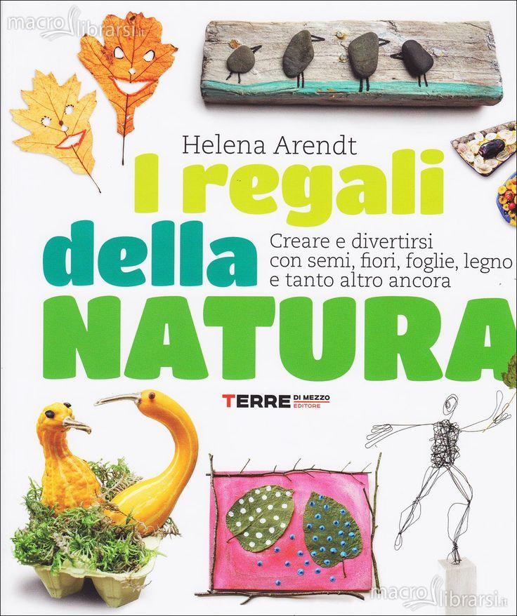 """Helena Arendt """"I regali della natura. Come divertirsi con semi, fiori, foglie, legno e tanto altro ancora"""", Terre di mezzo"""