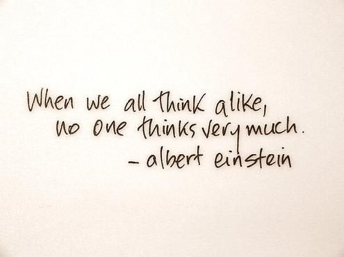 When we all think alike, no one thinks very much - Albert Einstein: Words Of Wisdom, Stuff, Thoughts Quotes, Wisdom Quotes, Inspirational Quotes, So True, Albert Einstein Quotes, Albert Einstein, Alike