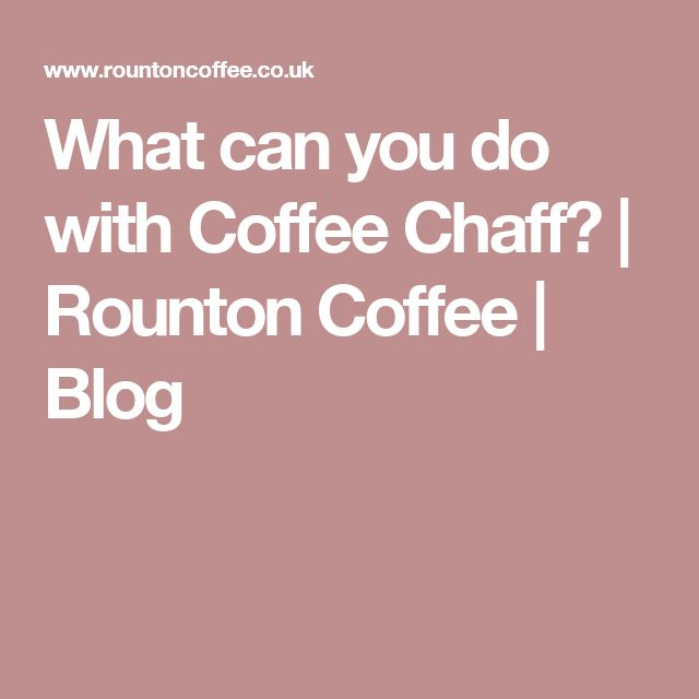 What can you do with Coffee Chaff? | Rounton Coffee | Blog